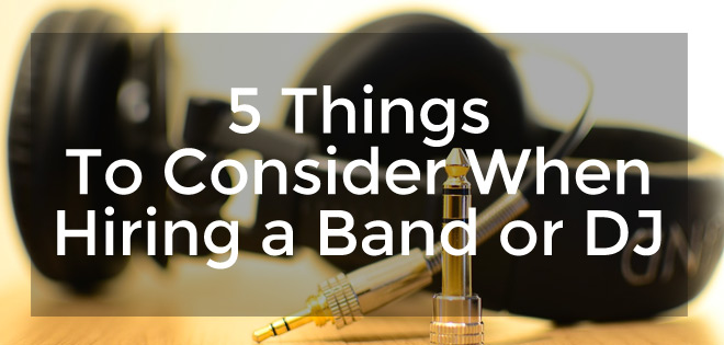 5 Things To Consider When Hiring a Band or DJ